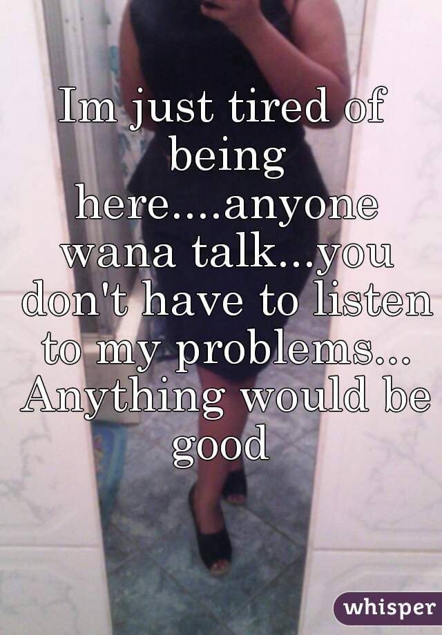Im just tired of being here....anyone wana talk...you don't have to listen to my problems... Anything would be good