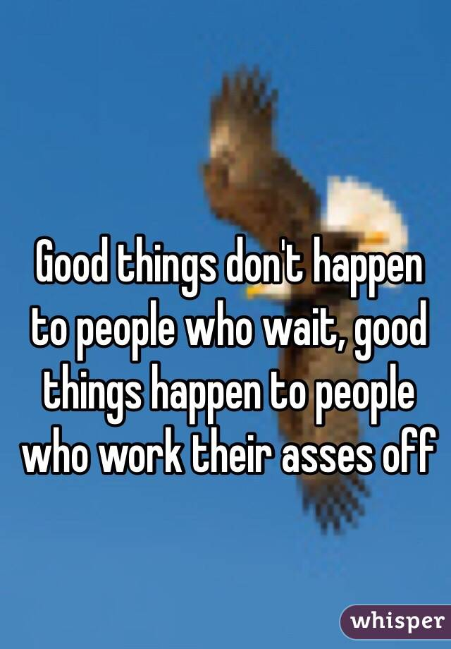 Good things don't happen to people who wait, good things happen to people who work their asses off