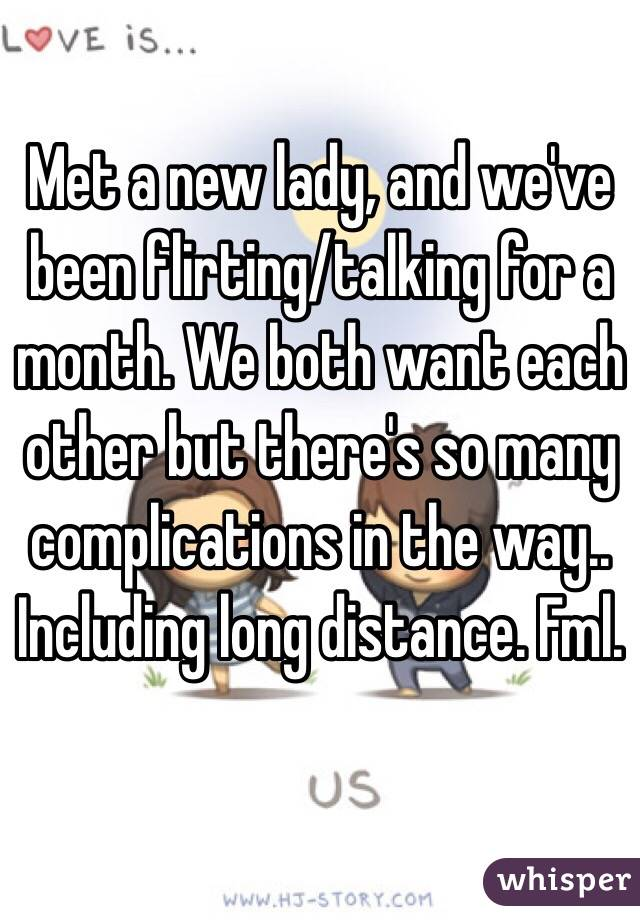 Met a new lady, and we've been flirting/talking for a month. We both want each other but there's so many complications in the way.. Including long distance. Fml.