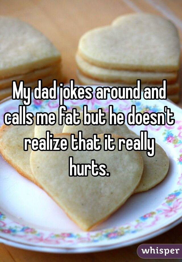 My dad jokes around and calls me fat but he doesn't realize that it really hurts.