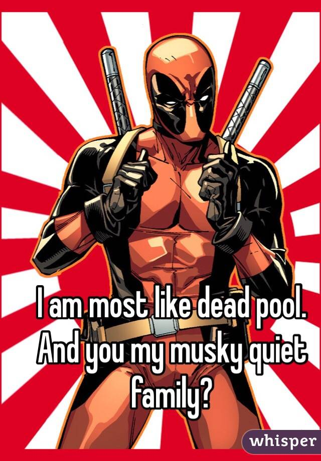 I am most like dead pool. And you my musky quiet family?