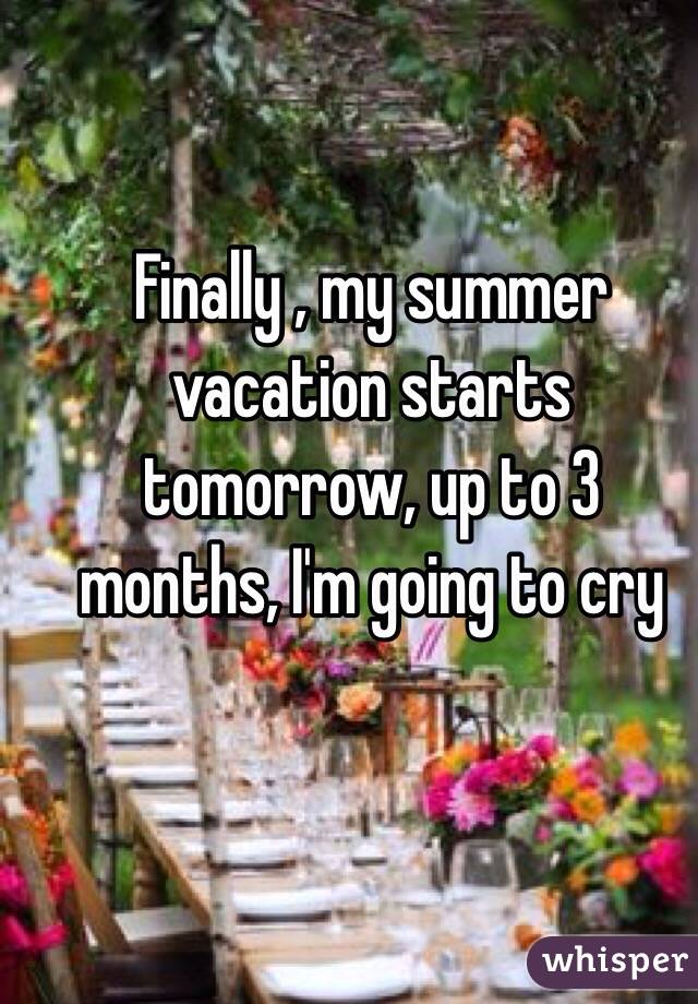 Finally , my summer vacation starts tomorrow, up to 3 months, I'm going to cry