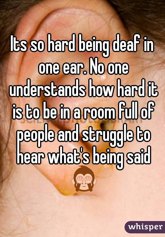 Its so hard being deaf in one ear. No one understands how hard it is to be in a room full of people and struggle to hear what's being said 🙈