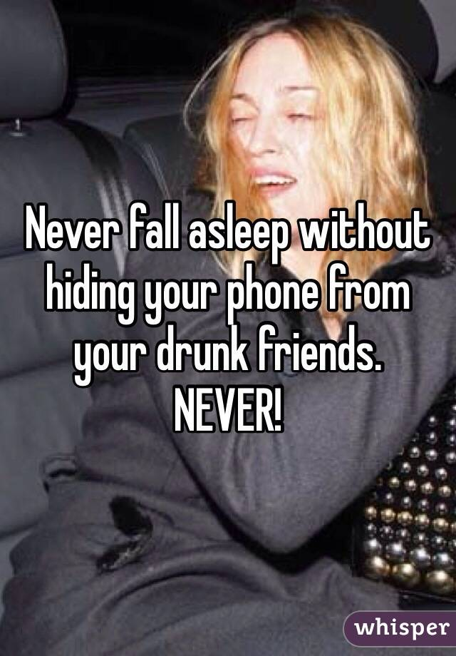 Never fall asleep without hiding your phone from your drunk friends. NEVER!