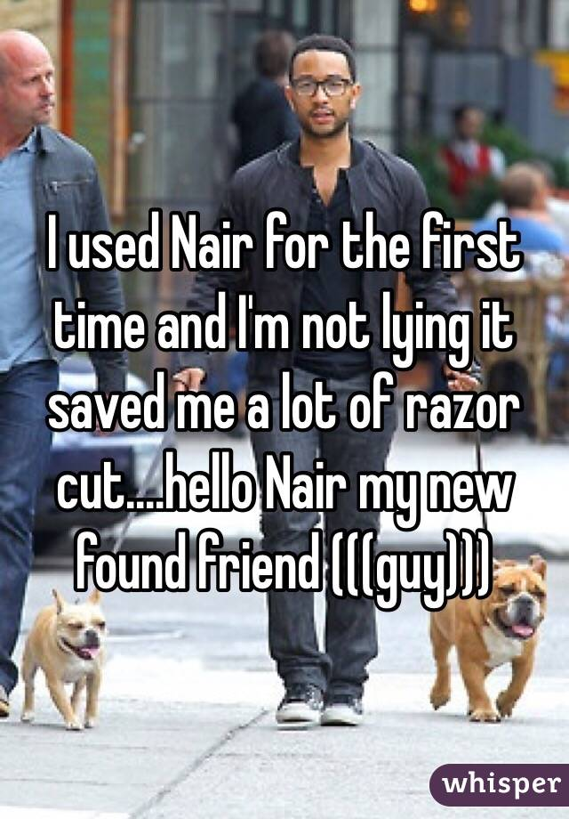 I used Nair for the first time and I'm not lying it saved me a lot of razor cut....hello Nair my new found friend (((guy)))