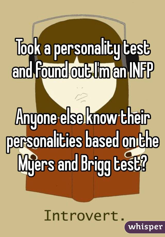 Took a personality test and found out I'm an INFP  Anyone else know their personalities based on the Myers and Brigg test?