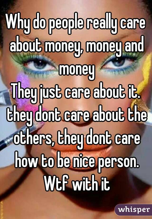 Why do people really care about money, money and money They just care about it. they dont care about the others, they dont care how to be nice person. Wtf with it