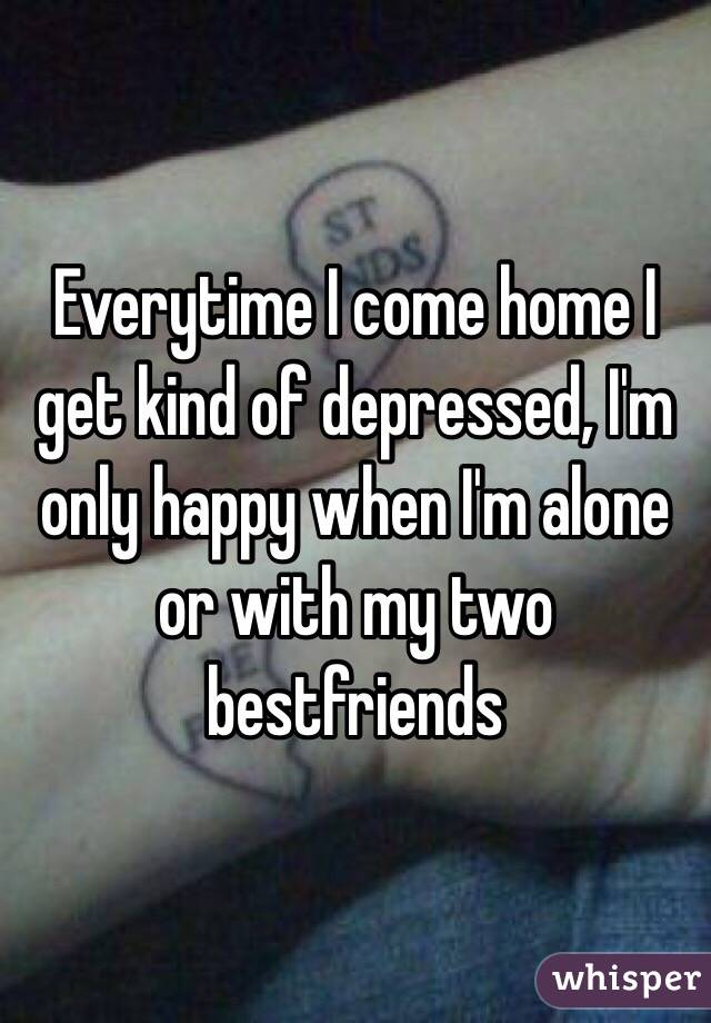 Everytime I come home I get kind of depressed, I'm only happy when I'm alone or with my two bestfriends