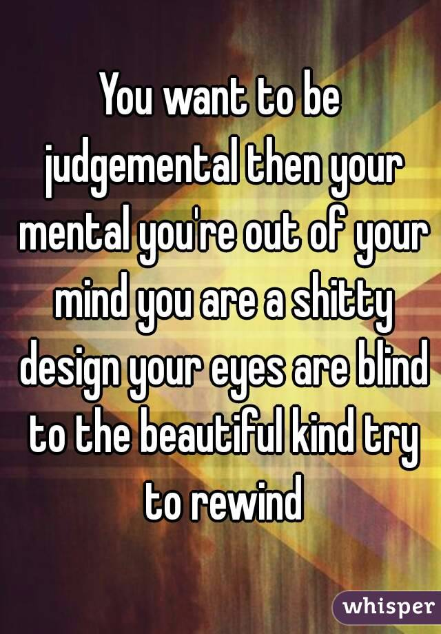 You want to be judgemental then your mental you're out of your mind you are a shitty design your eyes are blind to the beautiful kind try to rewind