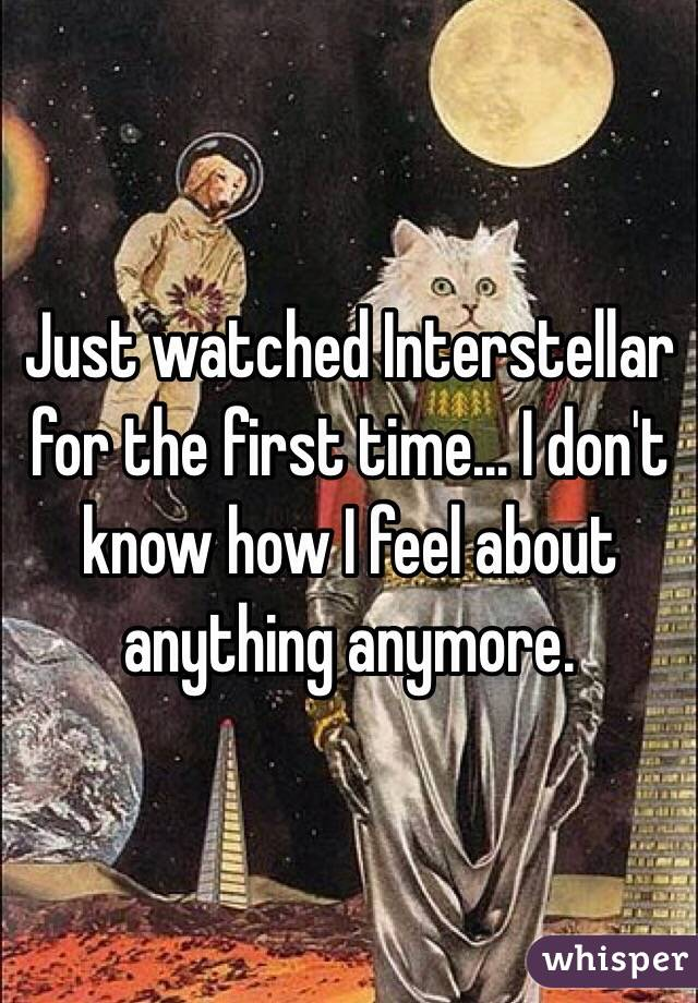 Just watched Interstellar for the first time... I don't know how I feel about anything anymore.