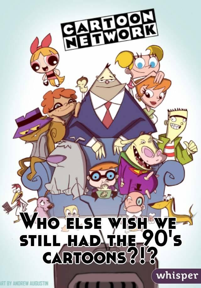 Who else wish we still had the 90's cartoons?!?
