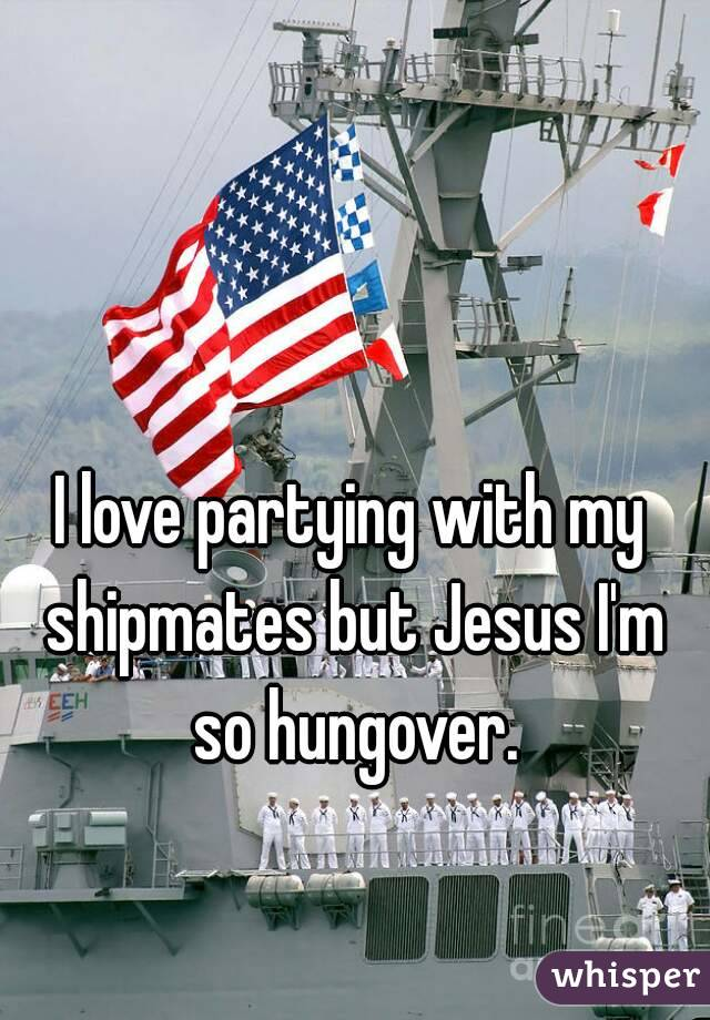 I love partying with my shipmates but Jesus I'm so hungover.