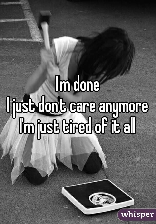 I'm done I just don't care anymore I'm just tired of it all