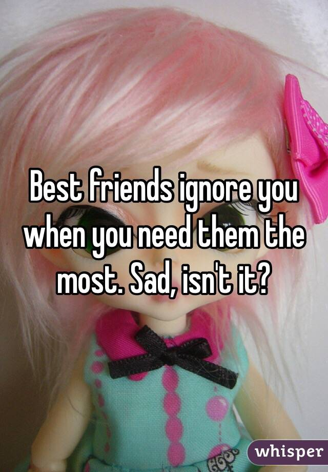 Best friends ignore you when you need them the most. Sad, isn't it?