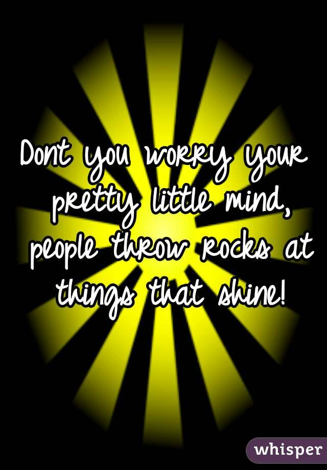 Dont you worry your pretty little mind, people throw rocks at things that shine!