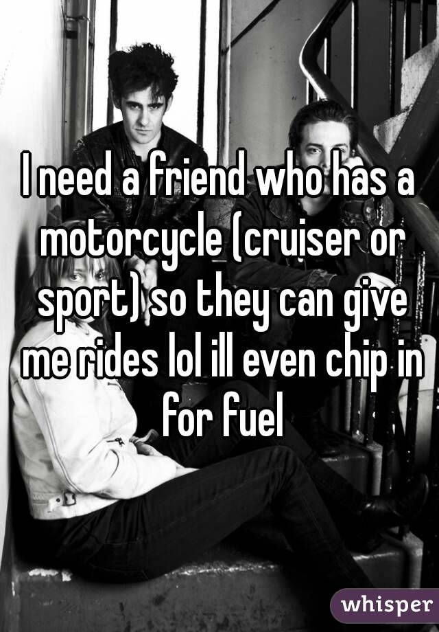 I need a friend who has a motorcycle (cruiser or sport) so they can give me rides lol ill even chip in for fuel
