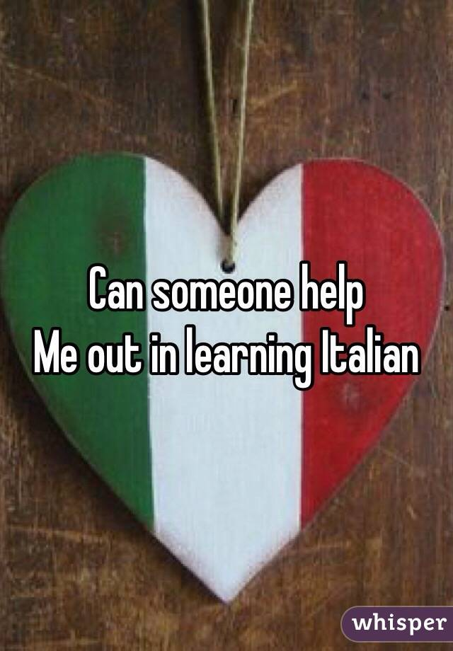 Can someone help Me out in learning Italian