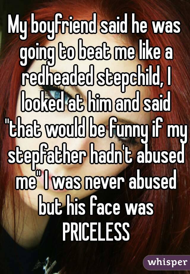"""My boyfriend said he was going to beat me like a redheaded stepchild, I looked at him and said """"that would be funny if my stepfather hadn't abused me"""" I was never abused but his face was PRICELESS"""