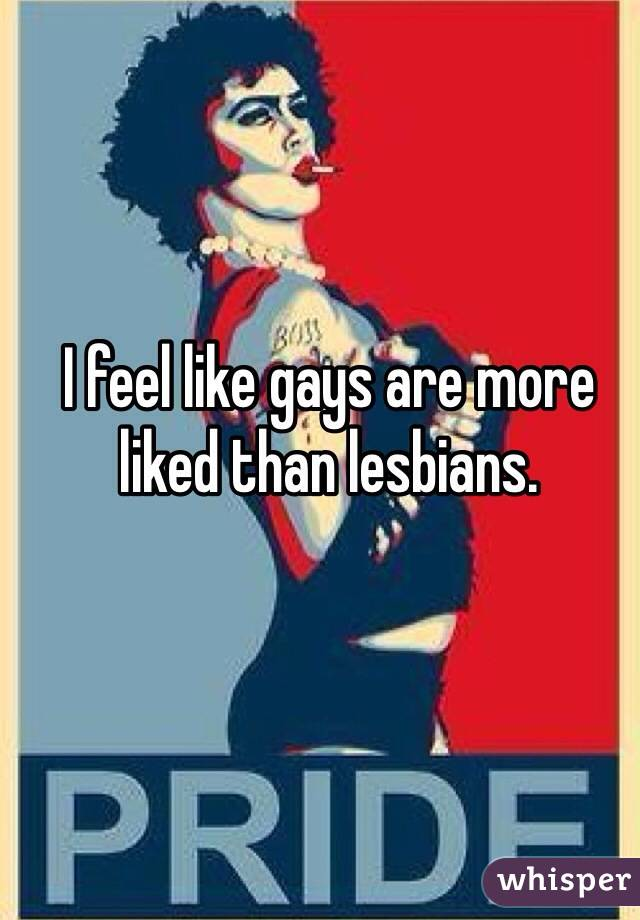 I feel like gays are more liked than lesbians.