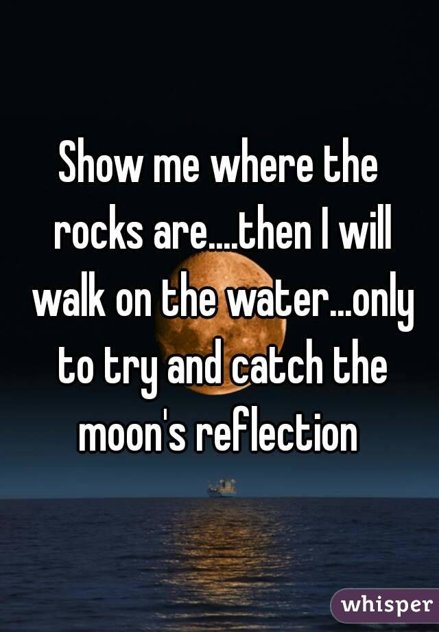 Show me where the rocks are....then I will walk on the water...only to try and catch the moon's reflection