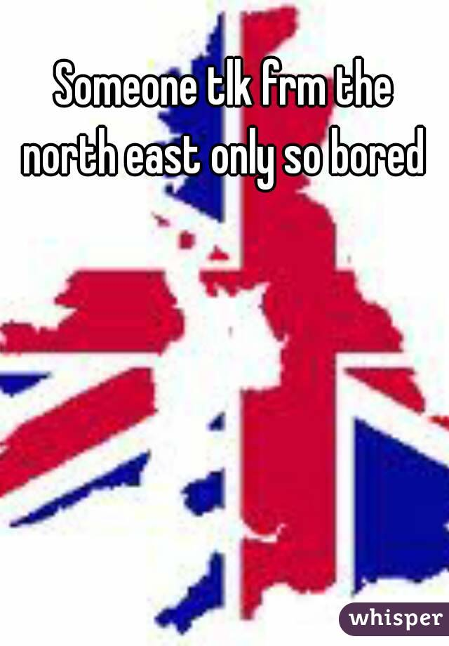 Someone tlk frm the north east only so bored