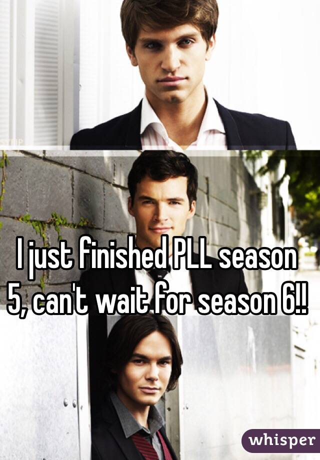 I just finished PLL season 5, can't wait for season 6!!