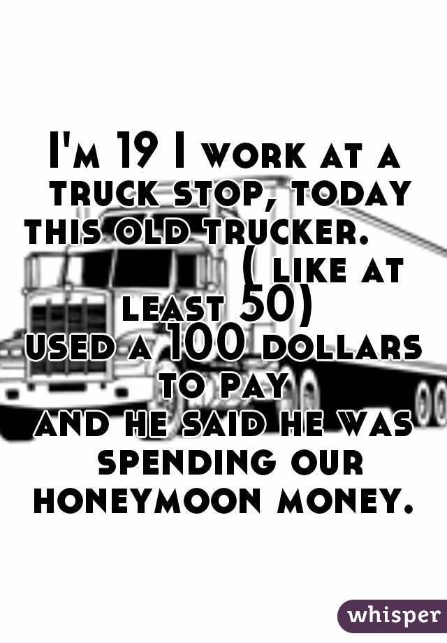 I'm 19 I work at a truck stop, today this old trucker.                    ( like at least 50)   used a 100 dollars to pay  and he said he was spending our honeymoon money.