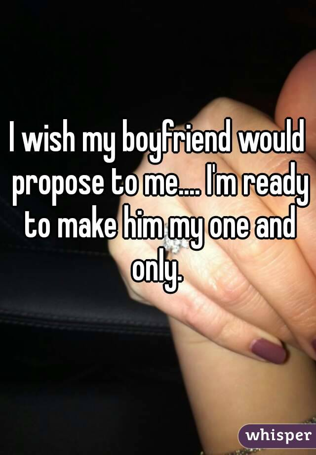 I wish my boyfriend would propose to me.... I'm ready to make him my one and only.