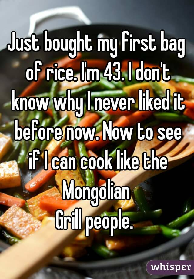 Just bought my first bag of rice. I'm 43. I don't know why I never liked it before now. Now to see if I can cook like the Mongolian  Grill people.
