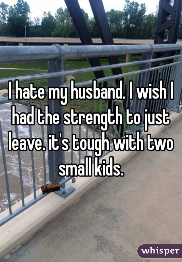 I hate my husband. I wish I had the strength to just leave. it's tough with two small kids.