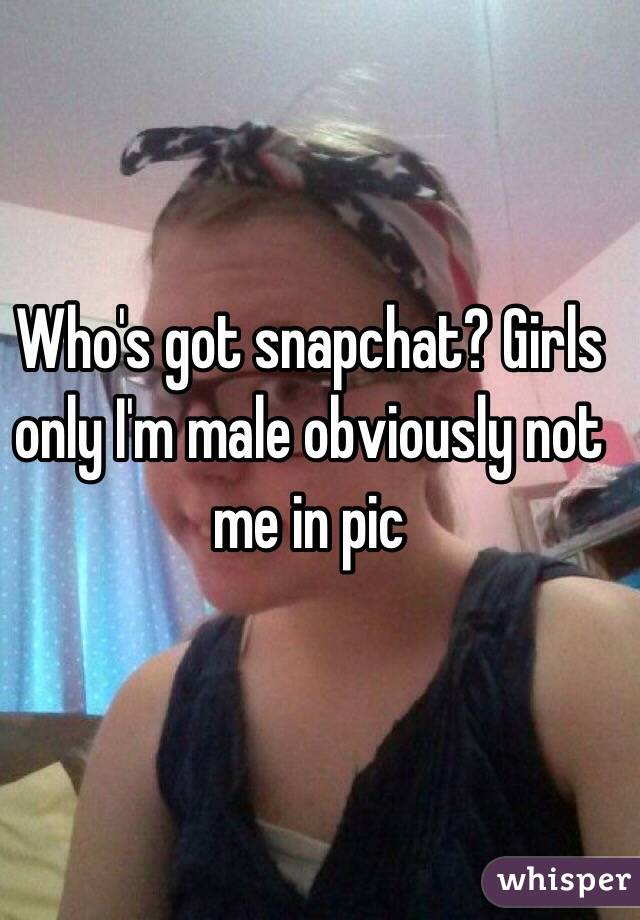Who's got snapchat? Girls only I'm male obviously not me in pic