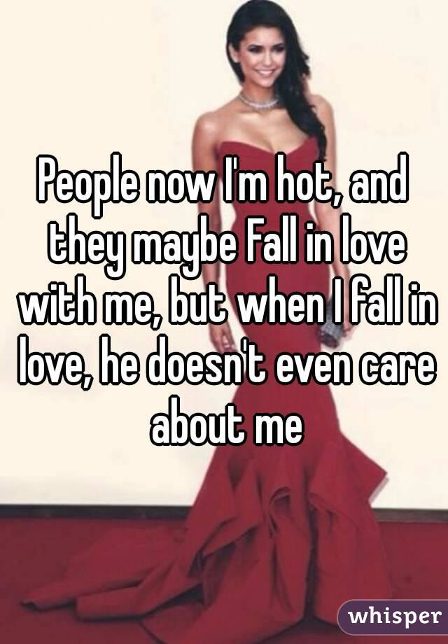 People now I'm hot, and they maybe Fall in love with me, but when I fall in love, he doesn't even care about me