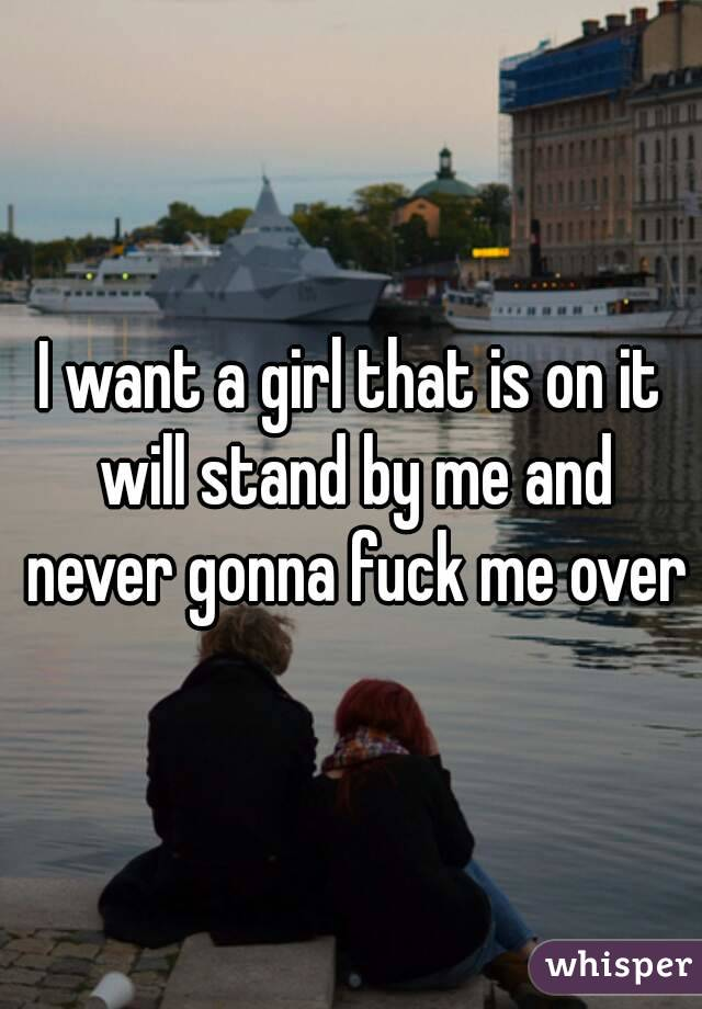 I want a girl that is on it will stand by me and never gonna fuck me over