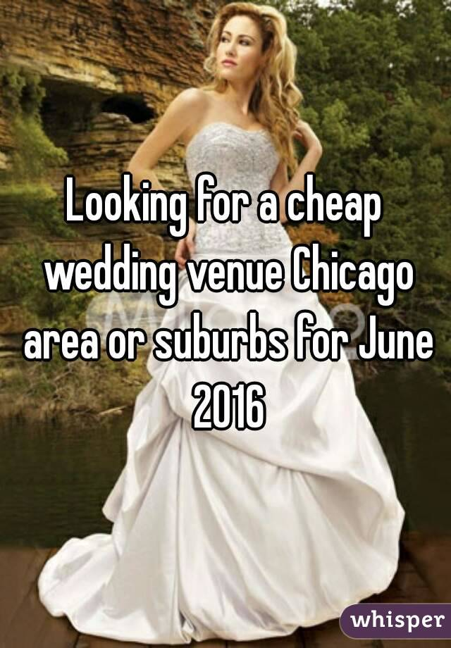 Looking for a cheap wedding venue Chicago area or suburbs for June 2016