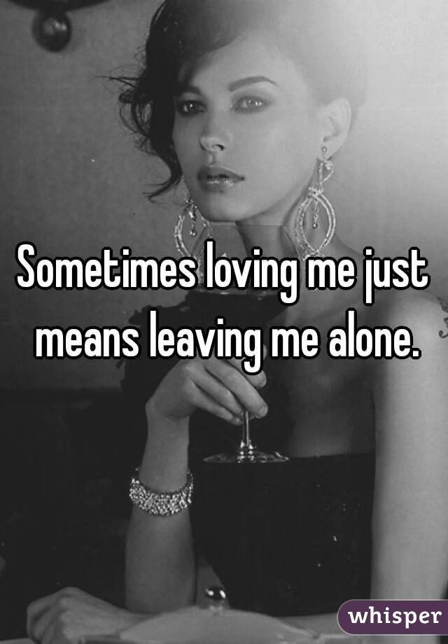 Sometimes loving me just means leaving me alone.