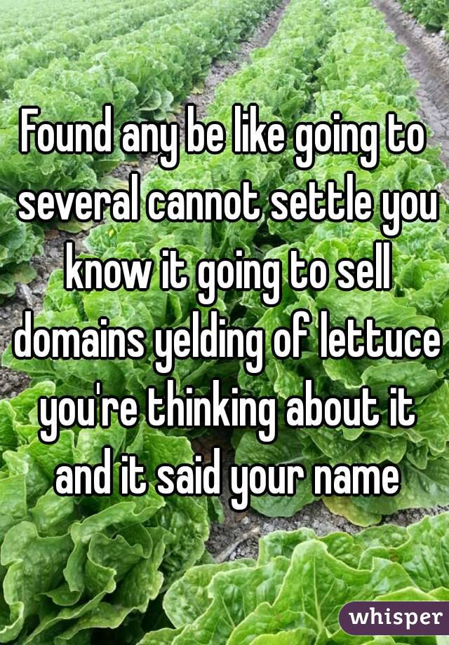Found any be like going to several cannot settle you know it going to sell domains yelding of lettuce you're thinking about it and it said your name