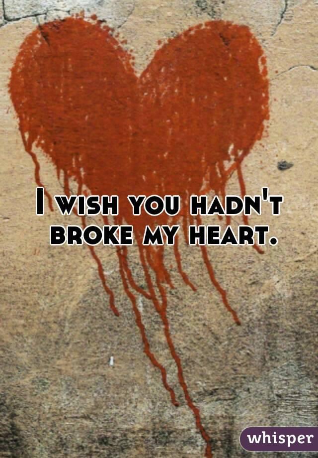 I wish you hadn't broke my heart.