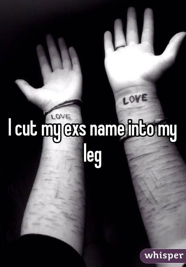 I cut my exs name into my leg