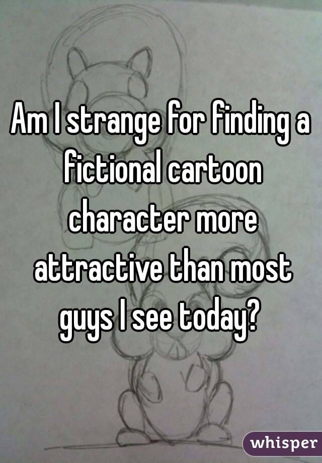 Am I strange for finding a fictional cartoon character more attractive than most guys I see today?