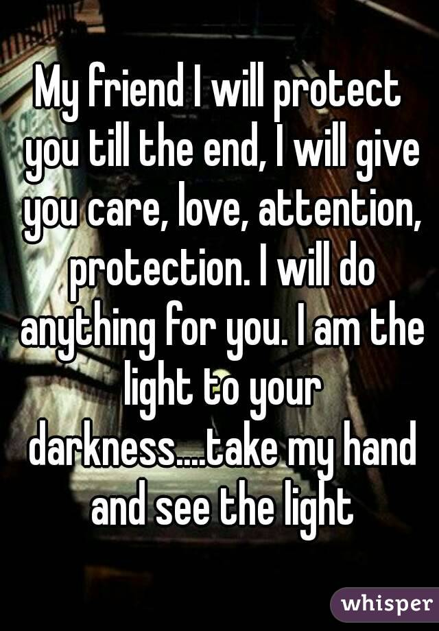 My friend I will protect you till the end, I will give you care, love, attention, protection. I will do anything for you. I am the light to your darkness....take my hand and see the light