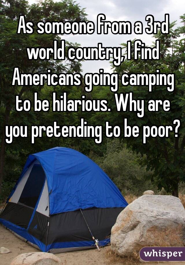 As someone from a 3rd world country, I find Americans going camping to be hilarious. Why are you pretending to be poor?