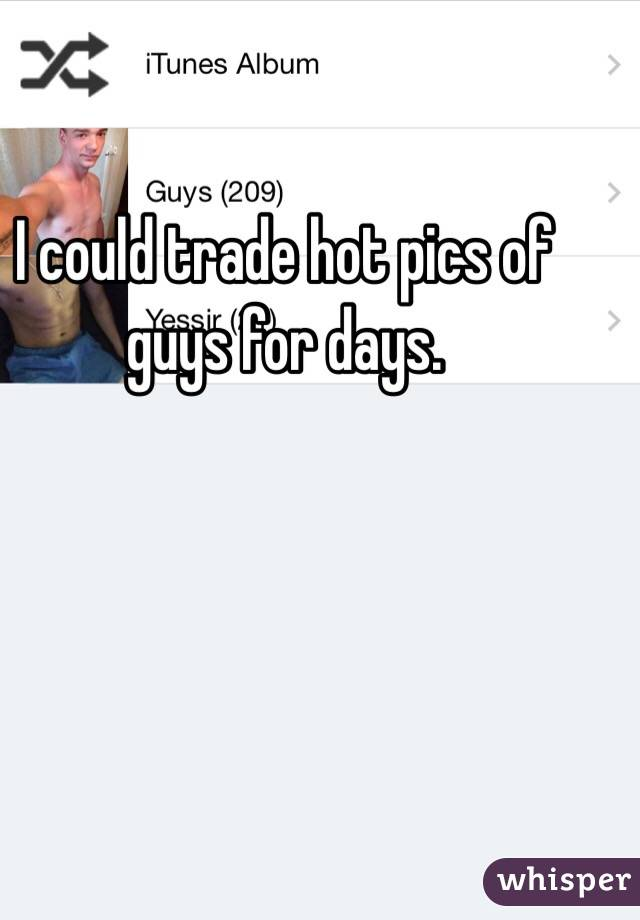 I could trade hot pics of guys for days.