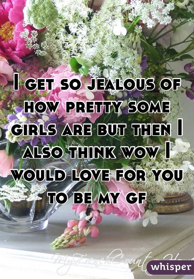 I get so jealous of how pretty some girls are but then I also think wow I would love for you to be my gf