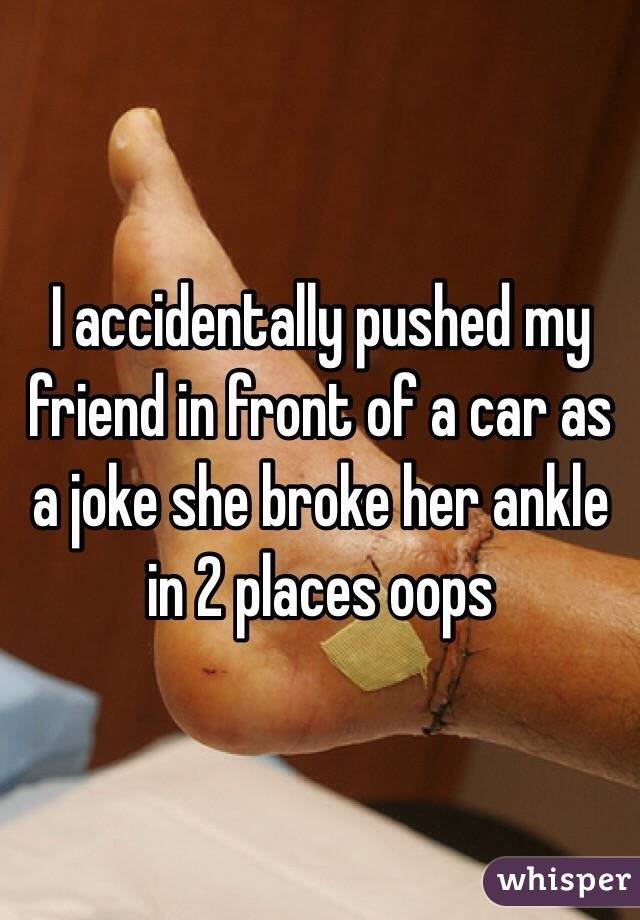 I accidentally pushed my friend in front of a car as a joke she broke her ankle in 2 places oops