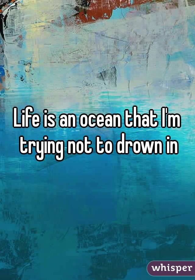 Life is an ocean that I'm trying not to drown in