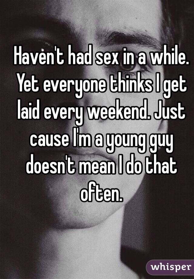 Haven't had sex in a while. Yet everyone thinks I get laid every weekend. Just cause I'm a young guy doesn't mean I do that often.