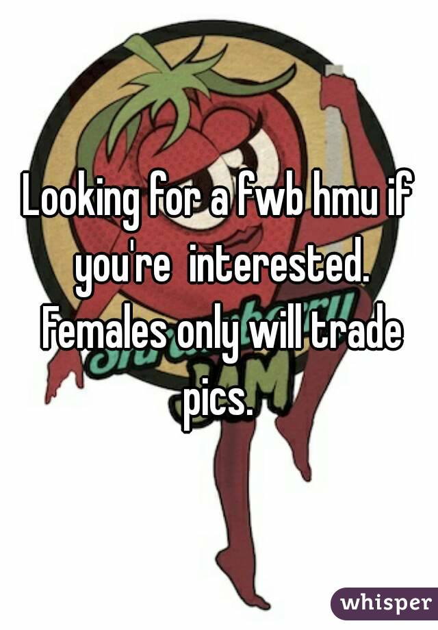 Looking for a fwb hmu if you're  interested. Females only will trade pics.