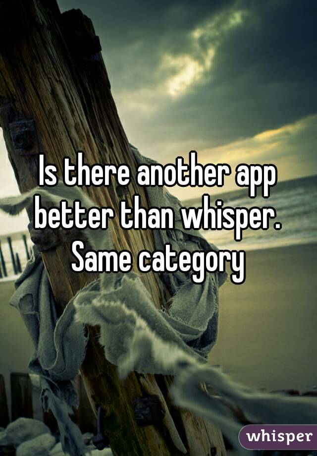 Is there another app better than whisper.  Same category