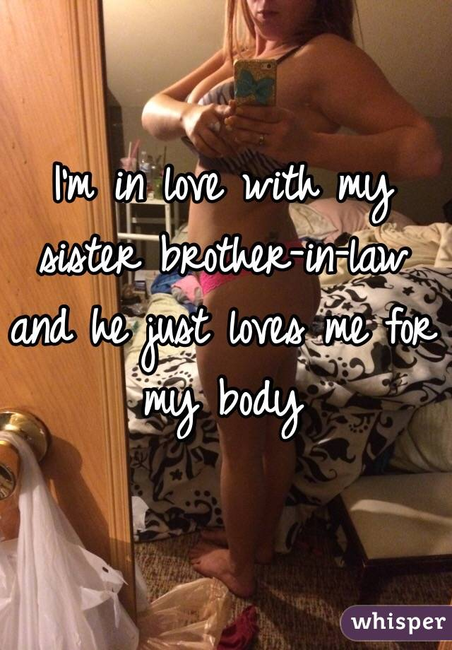 I'm in love with my sister brother-in-law and he just loves me for my body