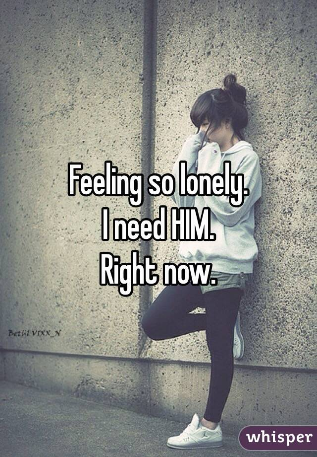 Feeling so lonely.  I need HIM. Right now.